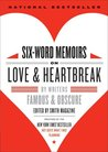 Six-Word Memoirs on Love & Heartbreak: By Writers Famous & Obscure