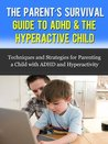 The Parent's Survival Guide to ADHD & The Hyperactive Child - Techniques and Strategies for Parenting a Child with ADHD and Hyperactivity