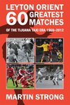 Leyton Orient 60 Greatest Matches from the Tijuana Taxi era. 1968-2012.