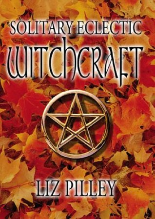 Solitary Eclectic Witchcraft by Liz Pilley