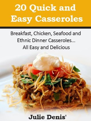 20 Quick and Easy Casseroles Recipes-Breakfast, Chicken, Seaf... by Julie Denis'