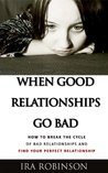 When Good Relationships Go Bad (How To Break The Cycle and Find Your Perfect Relationship)