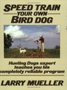 Speed Train Your Own Bird Dog: Hunting Dogs expert teaches you his completely reliable program