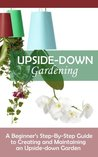 Upside-Down Gardening: A Beginner's Step-By-Step Guide To Creating And Maintaining An Upside-Down Garden