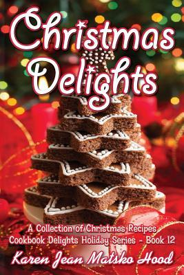 Christmas Delights Cookbook A Collection Of Christmas Recipes by Karen Jean Matsko Hood
