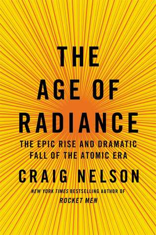 The Age of Radiance: The Epic Rise and Dramatic Fall of the Atomic Era