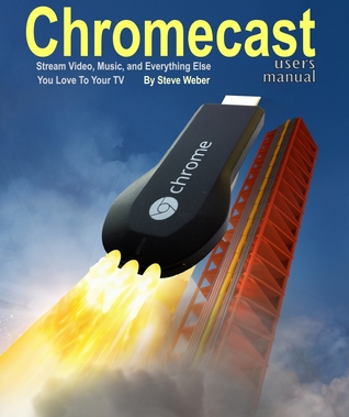 Chromecast Users Manual by Steve Weber