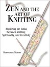 Zen and the Art of Knitting: Exploring the Links Between Knitting, Spirituality, and Creaexploring the Links Between Knitting, Spirituality, and Creativity Tivity