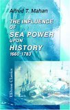 The Influence Of Sea Power Upon History, 1660 1783 by Alfred Thayer Mahan