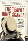 The Teapot Dome Scandal: How Big Oil Bought the Harding White House and Tried to Steal the Country