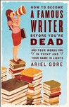 How to Become a Famous Writer Before You're Dead by Ariel Gore