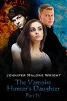 The Vampire Hunter's Daughter Part IV by Jennifer Malone Wright