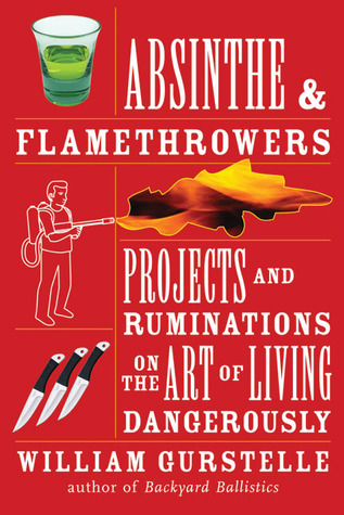 Absinthe & Flamethrowers: Projects and Ruminations on the Art of Living Dangerously - William Gurstelle