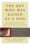 The Boy Who Was Raised as a Dog: And Other Stories from a Child Psychiatrist's Notebook-- What Traumatized Children Can Teach Us About Loss, Love, and Healing