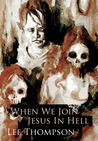 When We Join Jesus In Hell by Lee  Thompson