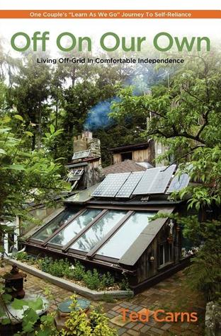 """Off On Our Own: Living Off-Grid in Comfortable Independence: One Couple's """"Learn as We Go"""" Journey to Self-Reliance"""