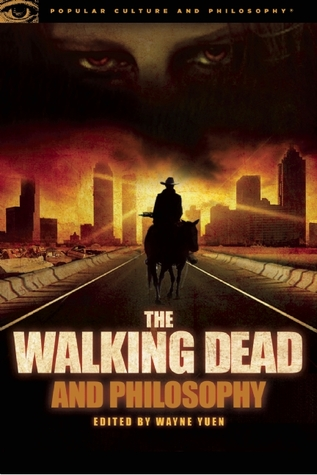 The Walking Dead and Philosophy: Zombie Apocalypse Now