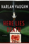 Here Lies Death by Harlan Vaughn