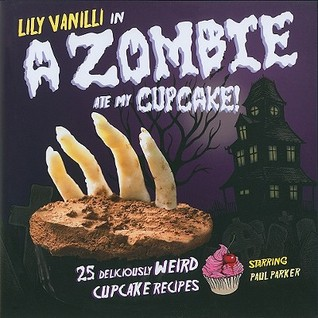 A Zombie Ate My Cupcake!: 25 Deliciously Weird Cupcake Recipes