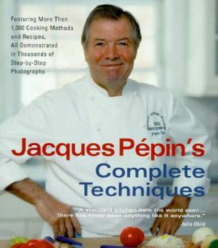 Jacques Pépin's Complete Techniques: Featuring More Than 1,000 Cooking Methods and Recipes,  in Thousands of  Step-by-Step Photographs