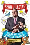 Every Day is an Atheist Holiday by Penn Jillette