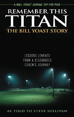 Remember This Titan: The Bill Yoast Story: Lessons Learned from a Celebrated Coach's Journey