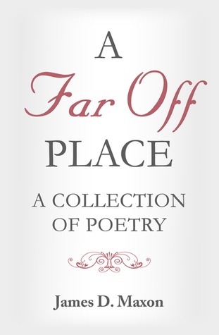 A Far Off Place: A Collection of Poetry by James D. Maxon