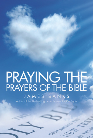 Praying the Prayers of the Bible by James Banks