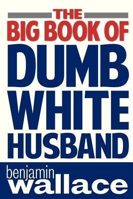 The Big Book of Dumb White Husband by Benjamin  Wallace