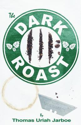 The Dark Roast by Thomas Uriah Jarboe