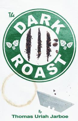 The Dark Roast by Thomas Uriah Jarboe