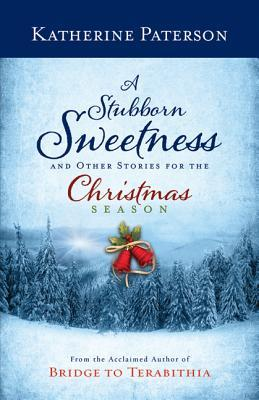 A Stubborn Sweetness and Other Stories for the Christmas Season by Katherine Paterson