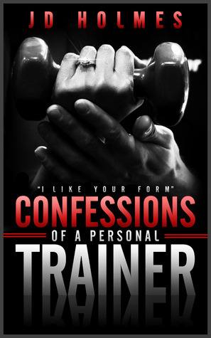 """I like your form"" Confessions of a Personal Trainer by J.D.  Holmes"