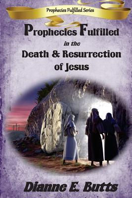 Prophecies Fulfilled in the Death & Resurrection of Jesus by Dianne E. Butts