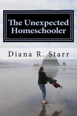 The Unexpected Homeschooler by Diana R. Starr