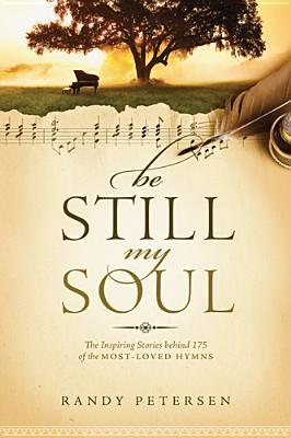 Be Still, My Soul: The Inspiring Stories Behind 175 of the Most-Loved Hymns