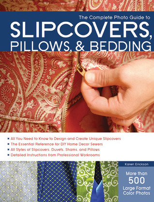 The Complete Photo Guide to Slipcovers, Pillows, and Bedding by Karen Erickson
