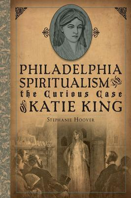 Philadelphia Spiritualism and the Curious Case of Katie King by Stephanie Hoover