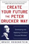Create Your Future the Peter Drucker Way: Developing and Applying a Forward-Focused Mindset