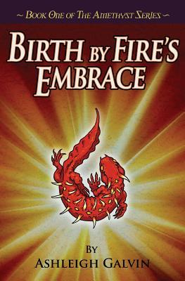 Birth by Fire's Embrace by Ashleigh Galvin