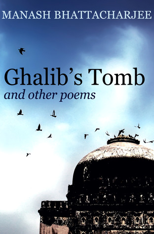 Ghalib's tomb and other poems by Manash Bhattacharjee