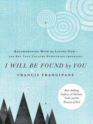 I Will Be Found by You: Reconnecting with the Living God-The Key That Unlocks Everything Important