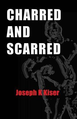 Charred and Scarred by Joseph K. Kiser