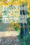 Living Without the One You Cannot Live Without: Hope and Healing After Loss