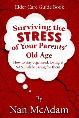 Surviving the Stress of Your Parents' Old Age by Nan McAdam