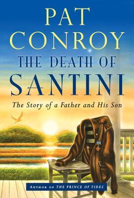 The Death of Santini: The Story of a Father and His Son - Pat Conroy