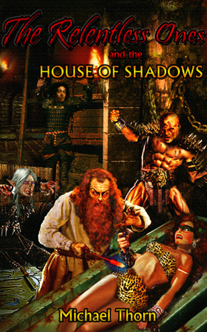 The Relentless Ones and the House of Shadows by Michael Thorn