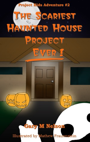 The Scariest Haunted House Project - Ever! by Gary M. Nelson