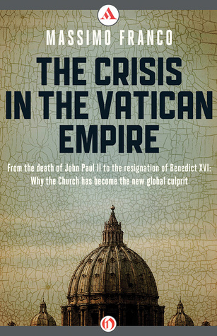 The Crisis in the Vatican Empire: From the Death of John Paul II to the Resignation of Benedict XVI: Why the Church Has Become the New Global Culprit