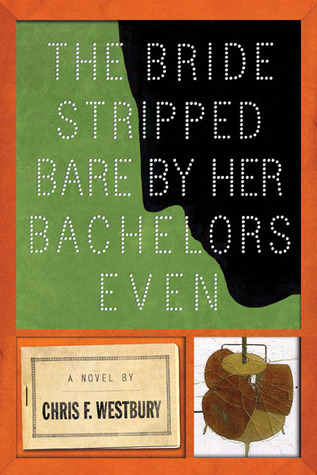 The Bride Stripped Bare By Her Bachelors, Even by Chris F. Westbury